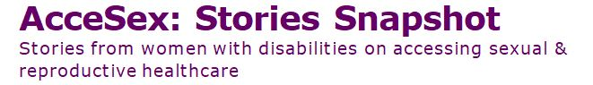 AcceSex: Stories Snapshot Stories from women with disabilities on accessing sexual & reproductive healthcare